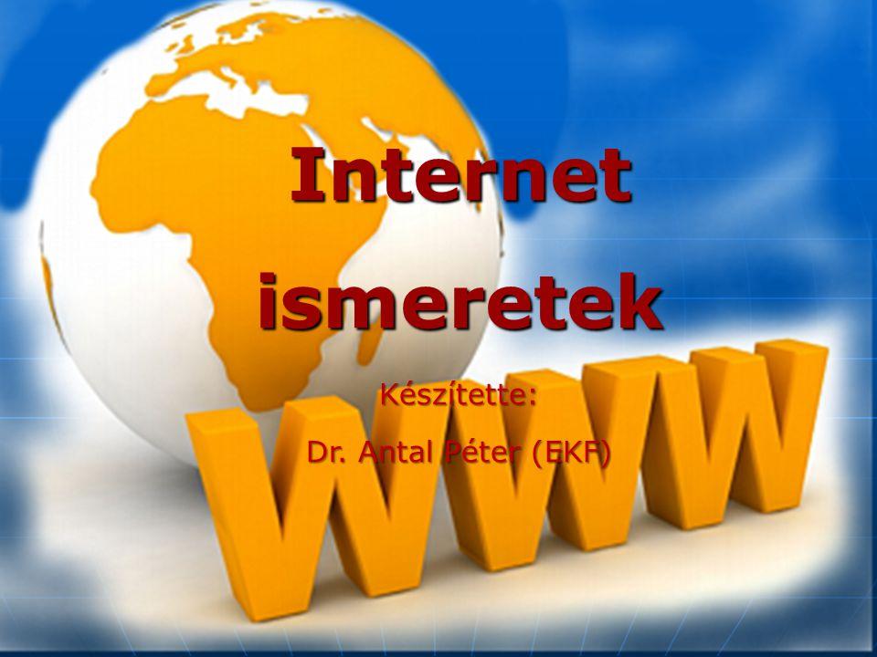 Internet ismeretek Készítette: Dr. Antal Péter (EKF)