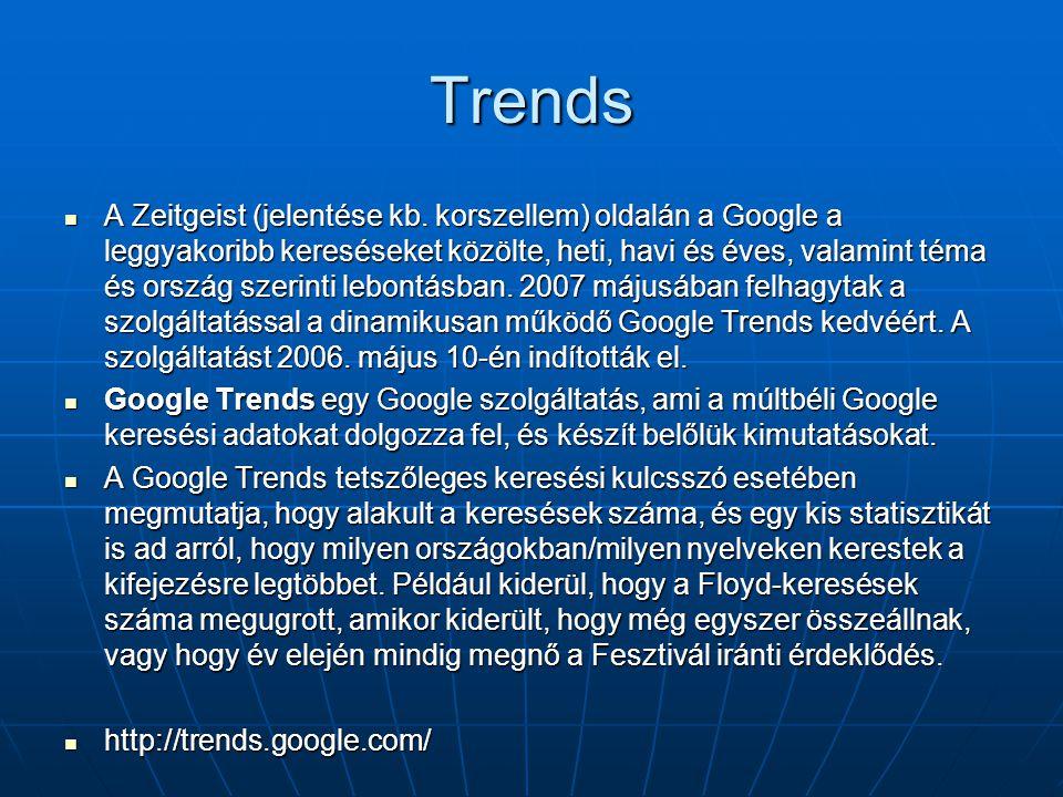 Trends  A Zeitgeist (jelentése kb. korszellem) oldalán a Google a leggyakoribb kereséseket közölte, heti, havi és éves, valamint téma és ország szeri