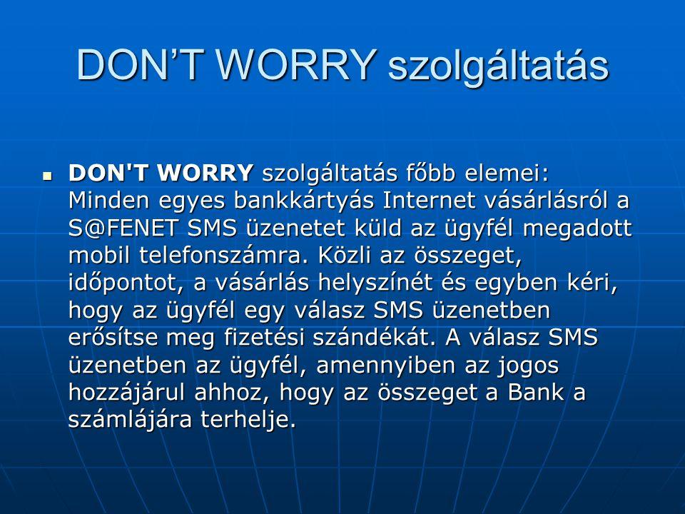 DON'T WORRY szolgáltatás  DON'T WORRY szolgáltatás főbb elemei: Minden egyes bankkártyás Internet vásárlásról a S@FENET SMS üzenetet küld az ügyfél m