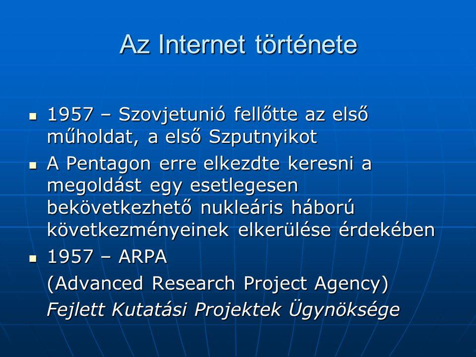Az Internet története  1957 – Szovjetunió fellőtte az első műholdat, a első Szputnyikot  A Pentagon erre elkezdte keresni a megoldást egy esetlegese