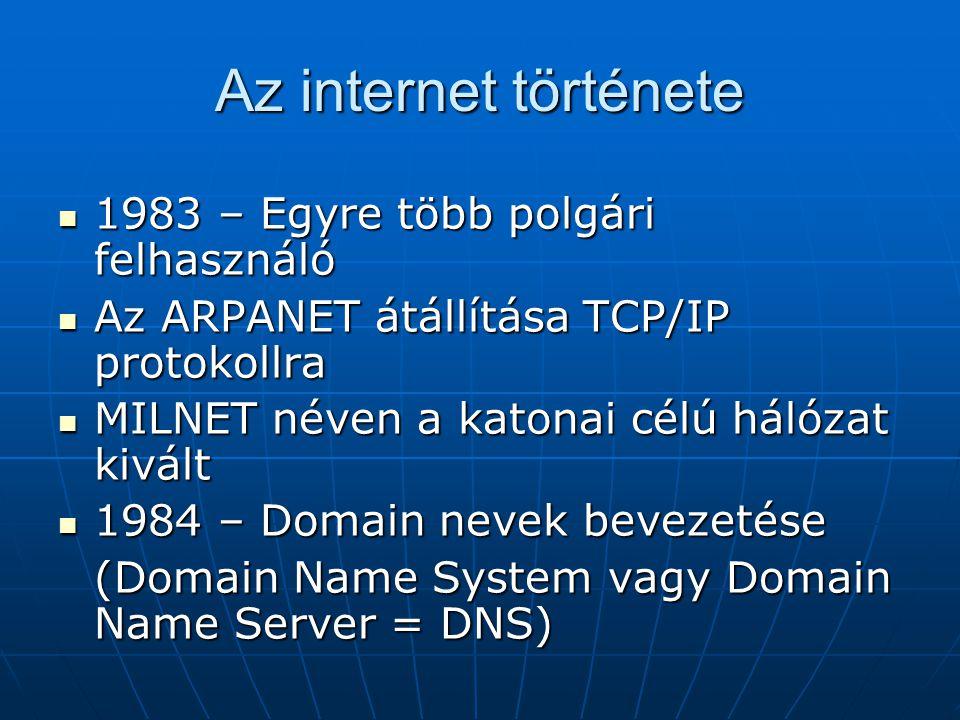 Az internet története  1983 – Egyre több polgári felhasználó  Az ARPANET átállítása TCP/IP protokollra  MILNET néven a katonai célú hálózat kivált