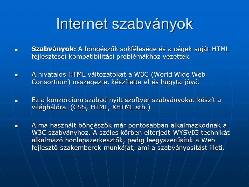 Internet szabványok  Szabványok: A böngészők sokfélesége és a cégek saját HTML fejlesztései kompatibilitási problémákhoz vezettek.  A hivatalos HTML