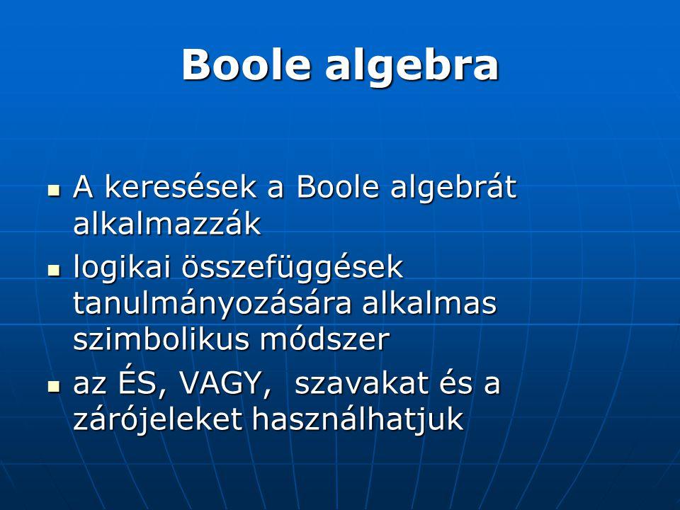 Boole algebra  A keresések a Boole algebrát alkalmazzák  logikai összefüggések tanulmányozására alkalmas szimbolikus módszer  az ÉS, VAGY, szavakat