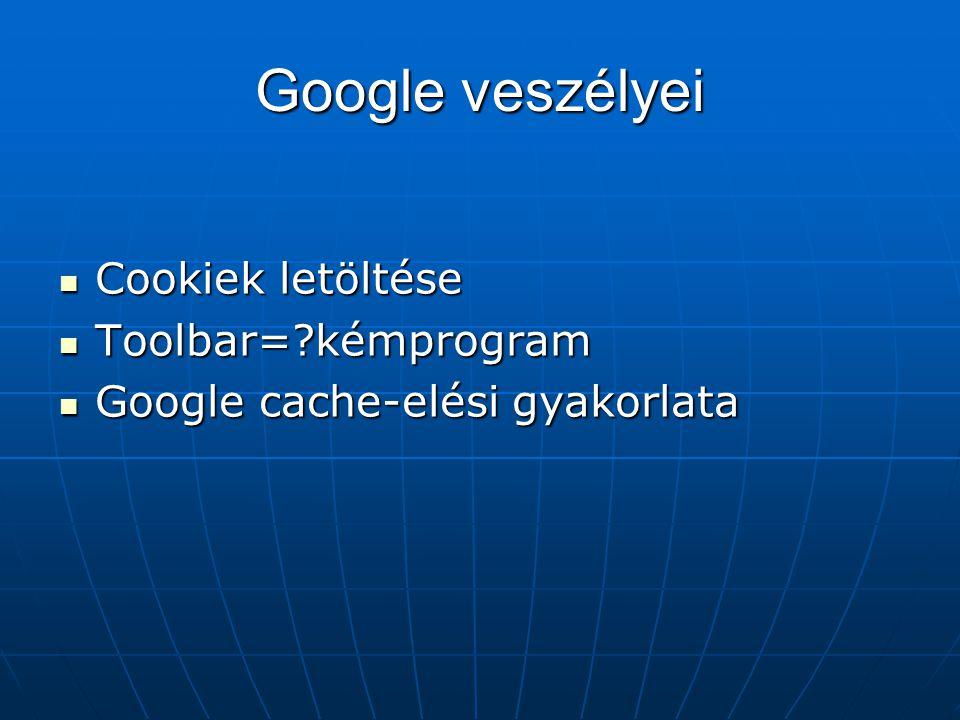 Google veszélyei  Cookiek letöltése  Toolbar=?kémprogram  Google cache-elési gyakorlata