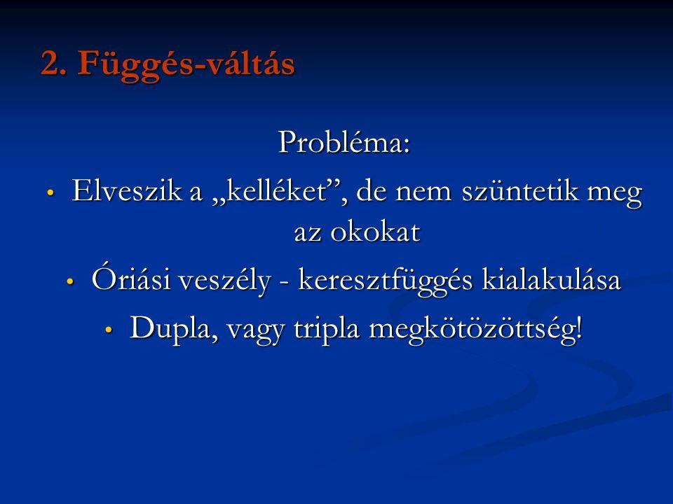 """2. Függés-váltás Probléma: • Elveszik a """"kelléket"""", de nem szüntetik meg az okokat • Óriási veszély - keresztfüggés kialakulása • Dupla, vagy tripla m"""