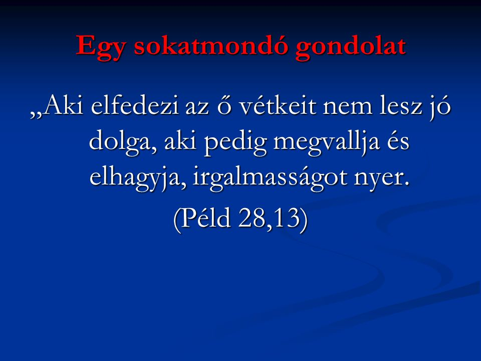 """Egy sokatmondó gondolat """"Aki elfedezi az ő vétkeit nem lesz jó dolga, aki pedig megvallja és elhagyja, irgalmasságot nyer. (Péld 28,13)"""