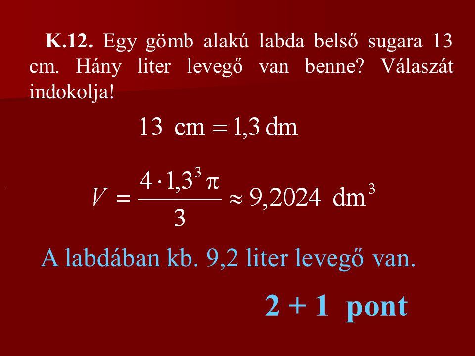 K.12. Egy gömb alakú labda belső sugara 13 cm. Hány liter levegő van benne? Válaszát indokolja!. A labdában kb. 9,2 liter levegő van. 2 + 1 pont