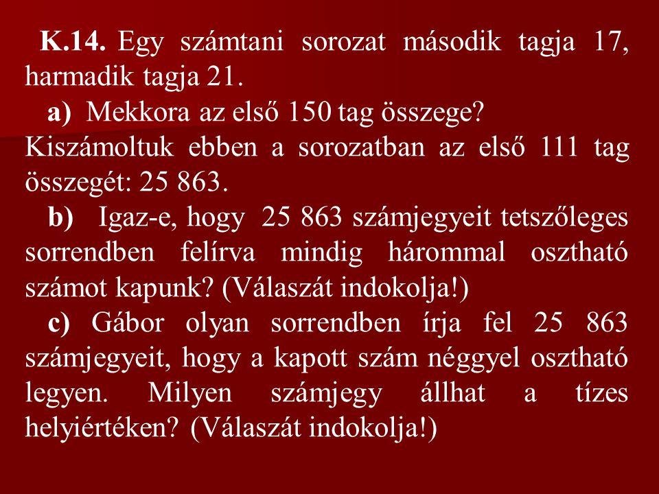 K.14. Egy számtani sorozat második tagja 17, harmadik tagja 21. a) Mekkora az első 150 tag összege? Kiszámoltuk ebben a sorozatban az első 111 tag öss