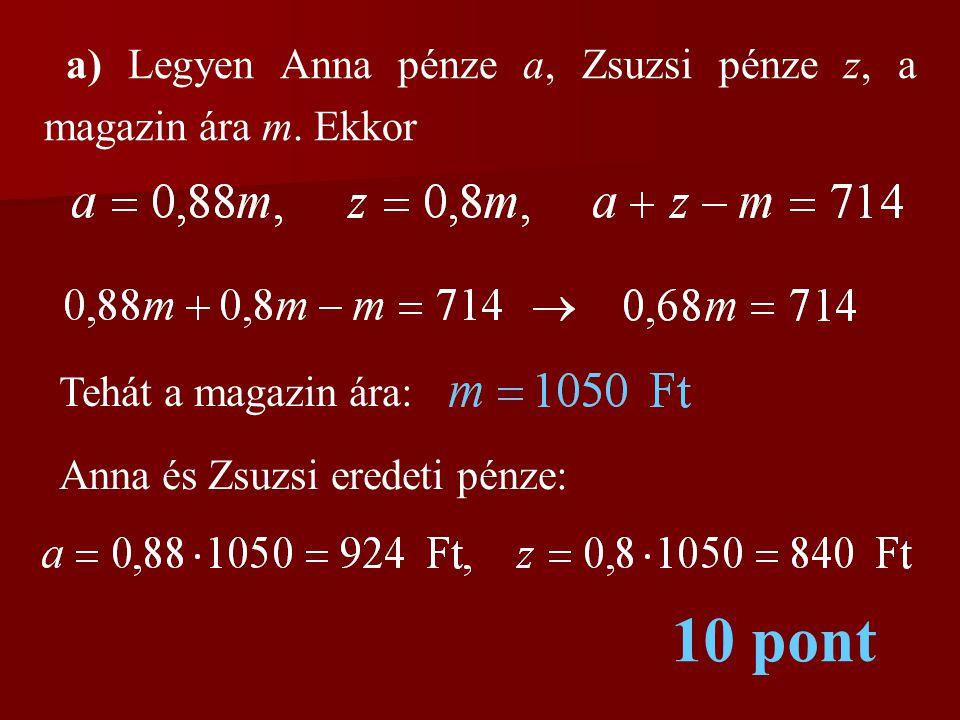 a) Legyen Anna pénze a, Zsuzsi pénze z, a magazin ára m. Ekkor Tehát a magazin ára: Anna és Zsuzsi eredeti pénze: 10 pont