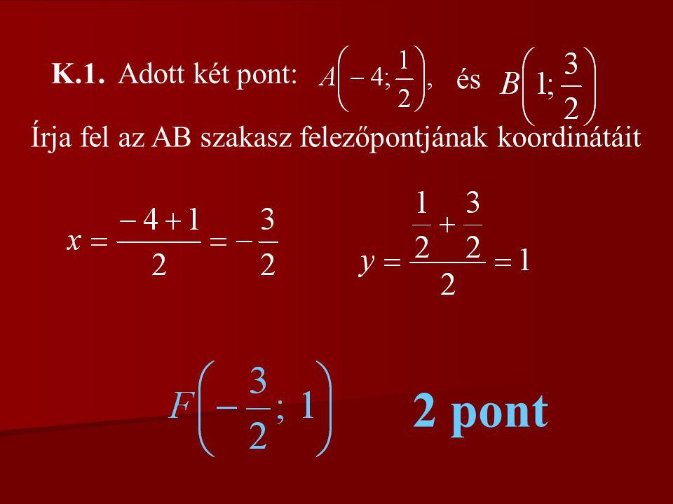 K.1. Adott két pont: és Írja fel az AB szakasz felezőpontjának koordinátáit 2 pont