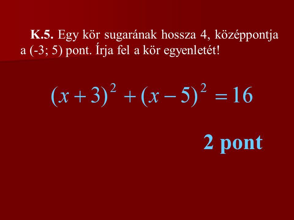 K.5. Egy kör sugarának hossza 4, középpontja a (-3; 5) pont. Írja fel a kör egyenletét! 2 pont