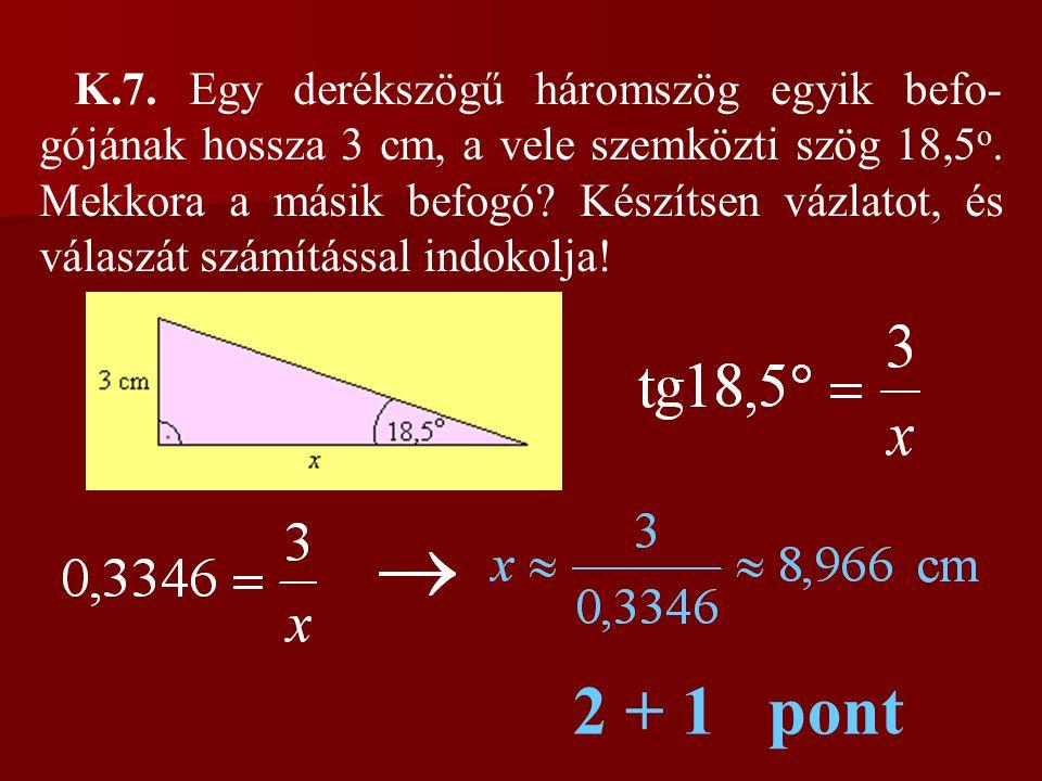 K.7. Egy derékszögű háromszög egyik befo- gójának hossza 3 cm, a vele szemközti szög 18,5 o. Mekkora a másik befogó? Készítsen vázlatot, és válaszát s