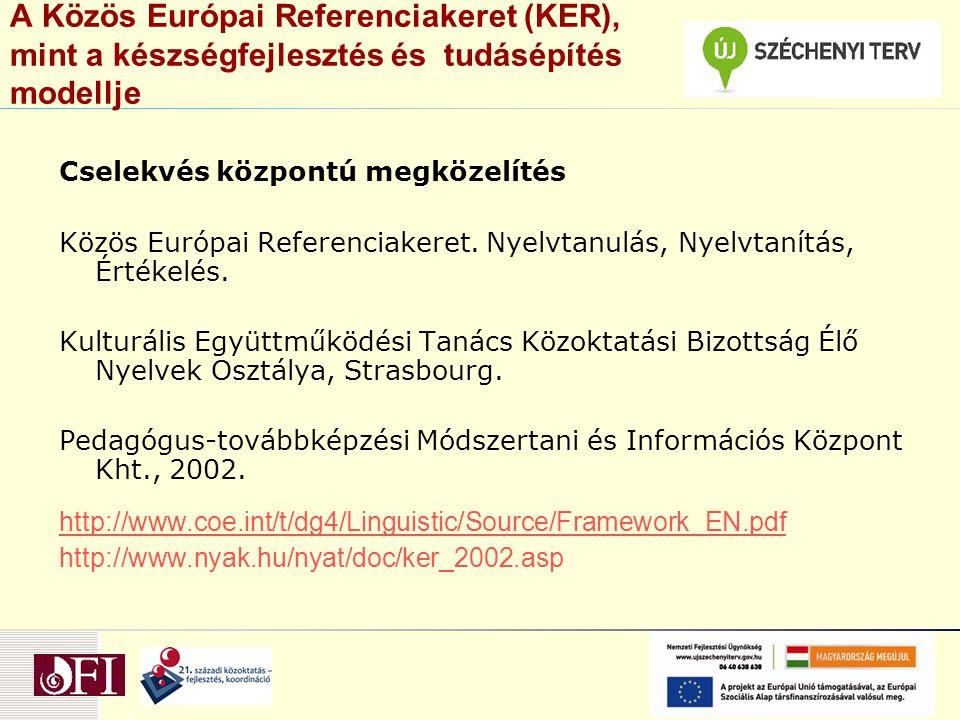 A Közös Európai Referenciakeret (KER), mint a készségfejlesztés és tudásépítés modellje Cselekvés központú megközelítés Közös Európai Referenciakeret.