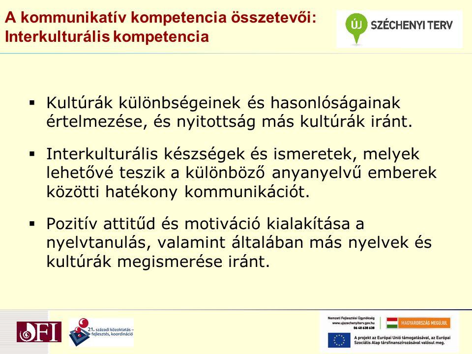 A kommunikatív kompetencia összetevői: Interkulturális kompetencia  Kultúrák különbségeinek és hasonlóságainak értelmezése, és nyitottság más kultúrák iránt.