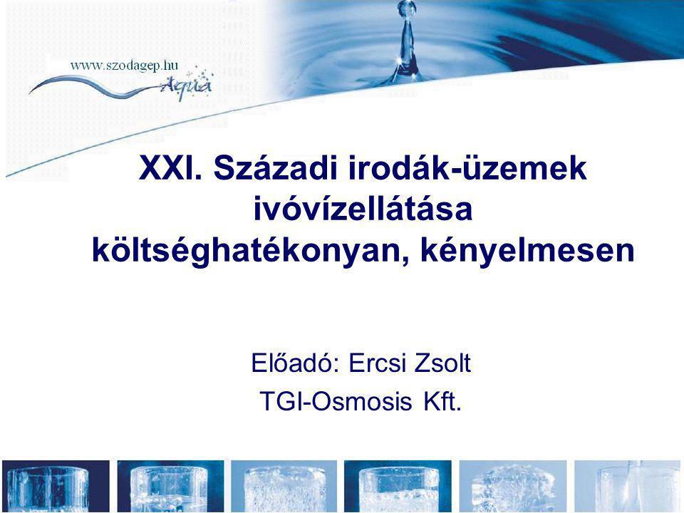 Előadó: Ercsi Zsolt TGI-Osmosis Kft. XXI. Századi irodák-üzemek ivóvízellátása költséghatékonyan, kényelmesen