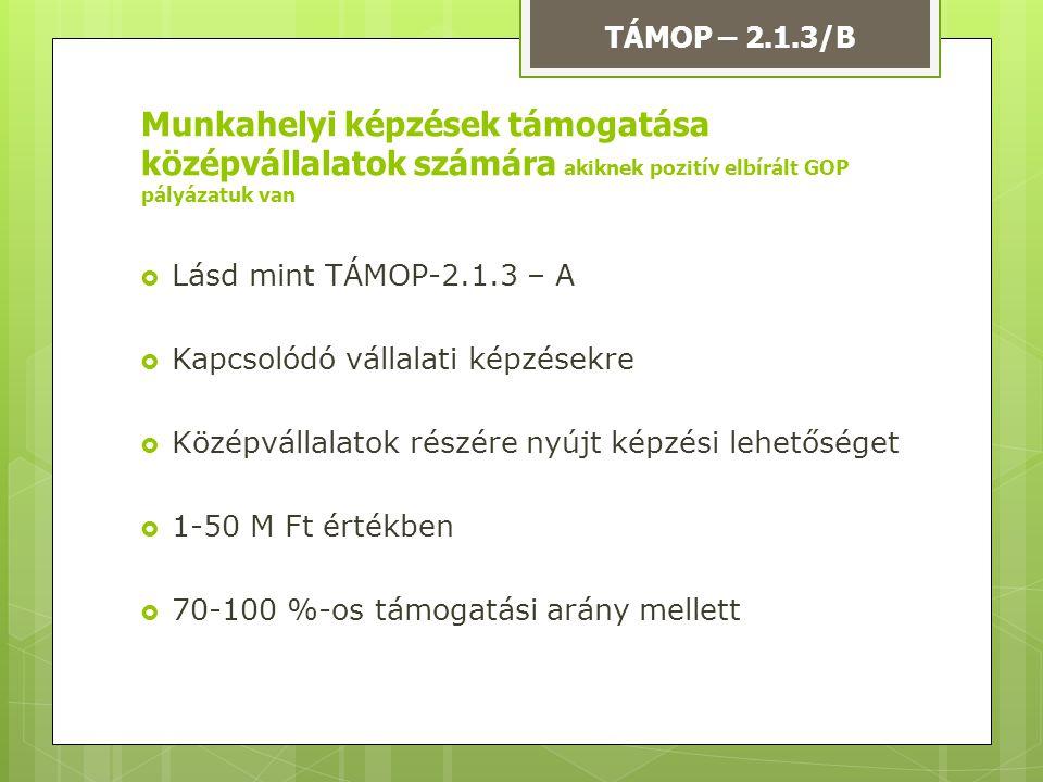 Lásd mint TÁMOP-2.1.3 – A  Kapcsolódó vállalati képzésekre  Középvállalatok részére nyújt képzési lehetőséget  1-50 M Ft értékben  70-100 %-os t