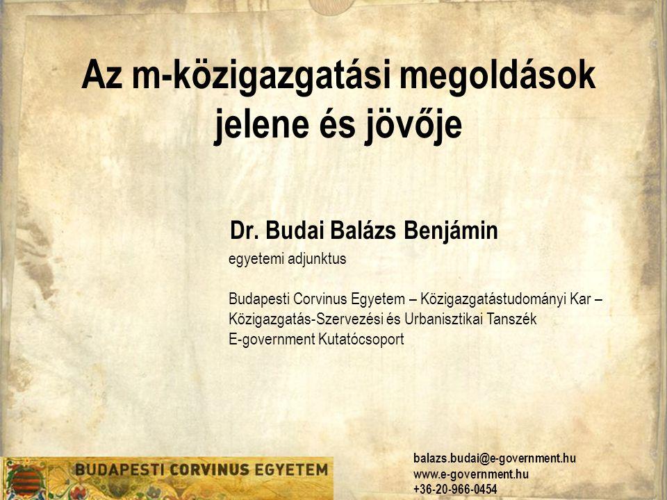 Az m-közigazgatási megoldások jelene és jövője Dr. Budai Balázs Benjámin egyetemi adjunktus Budapesti Corvinus Egyetem – Közigazgatástudományi Kar – K