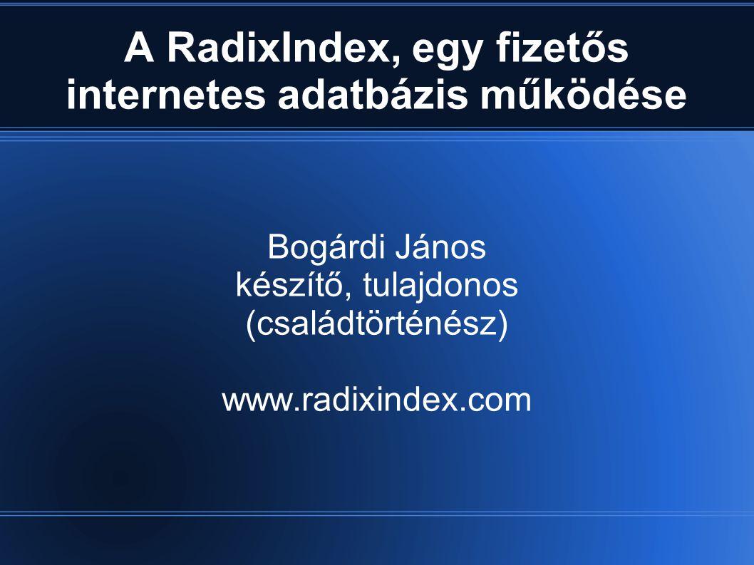 A RadixIndex, egy fizetős internetes adatbázis működése Bogárdi János készítő, tulajdonos (családtörténész) www.radixindex.com