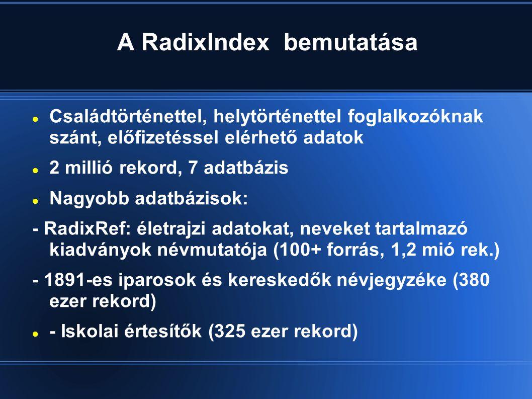 A RadixIndex bemutatása  Családtörténettel, helytörténettel foglalkozóknak szánt, előfizetéssel elérhető adatok  2 millió rekord, 7 adatbázis  Nagyobb adatbázisok: - RadixRef: életrajzi adatokat, neveket tartalmazó kiadványok névmutatója (100+ forrás, 1,2 mió rek.) - 1891-es iparosok és kereskedők névjegyzéke (380 ezer rekord)  - Iskolai értesítők (325 ezer rekord)