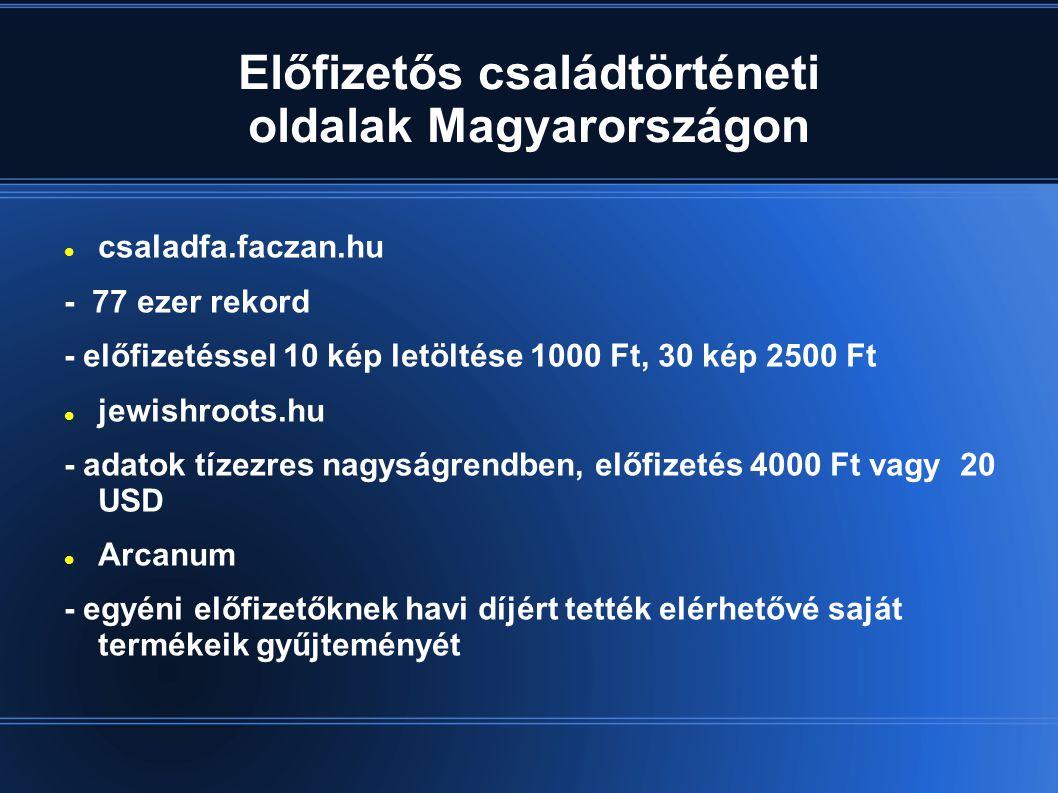 Előfizetős családtörténeti oldalak Magyarországon  csaladfa.faczan.hu - 77 ezer rekord - előfizetéssel 10 kép letöltése 1000 Ft, 30 kép 2500 Ft  jewishroots.hu - adatok tízezres nagyságrendben, előfizetés 4000 Ft vagy 20 USD  Arcanum - egyéni előfizetőknek havi díjért tették elérhetővé saját termékeik gyűjteményét