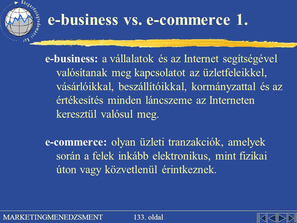 133. oldal MARKETINGMENEDZSMENT e-business vs. e-commerce 1. e-business: a vállalatok és az Internet segítségével valósítanak meg kapcsolatot az üzlet