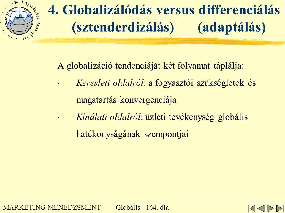 Globális - 164. dia MARKETING MENEDZSMENT 4. Globalizálódás versus differenciálás (sztenderdizálás) (adaptálás) A globalizáció tendenciáját két folyam