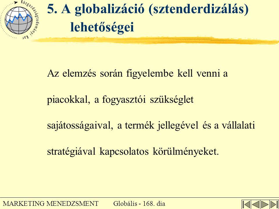 Globális - 168. dia MARKETING MENEDZSMENT 5. A globalizáció (sztenderdizálás) lehetőségei Az elemzés során figyelembe kell venni a piacokkal, a fogyas