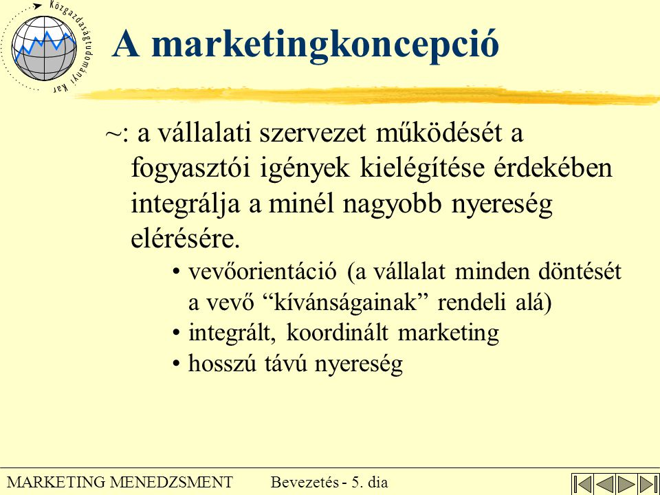 Bevezetés - 5. dia MARKETING MENEDZSMENT A marketingkoncepció ~: a vállalati szervezet működését a fogyasztói igények kielégítése érdekében integrálja