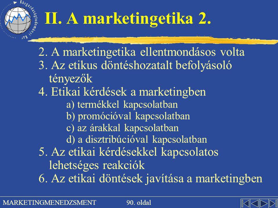 90. oldal MARKETINGMENEDZSMENT II. A marketingetika 2. 2. A marketingetika ellentmondásos volta 3. Az etikus döntéshozatalt befolyásoló tényezők 4. Et