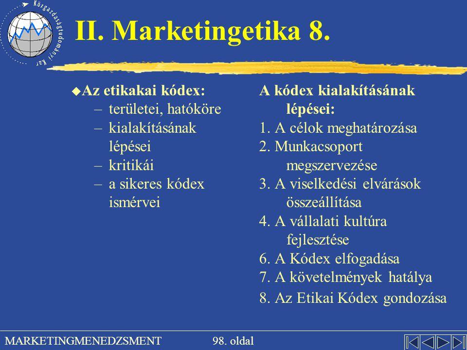 98. oldal MARKETINGMENEDZSMENT II. Marketingetika 8. u Az etikakai kódex: –területei, hatóköre –kialakításának lépései –kritikái –a sikeres kódex ismé
