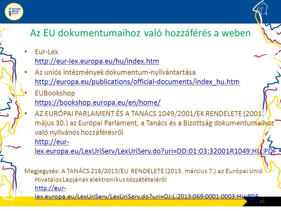 Az EU dokumentumaihoz való hozzáférés a weben • Eur-Lex http://eur-lex.europa.eu/hu/index.htm http://eur-lex.europa.eu/hu/index.htm • Az uniós intézmények dokumentum-nyilvántartása http://europa.eu/publications/official-documents/index_hu.htm http://europa.eu/publications/official-documents/index_hu.htm • EUBookshop https://bookshop.europa.eu/en/home/ https://bookshop.europa.eu/en/home/ • AZ EURÓPAI PARLAMENT ÉS A TANÁCS 1049/2001/EK RENDELETE (2001.
