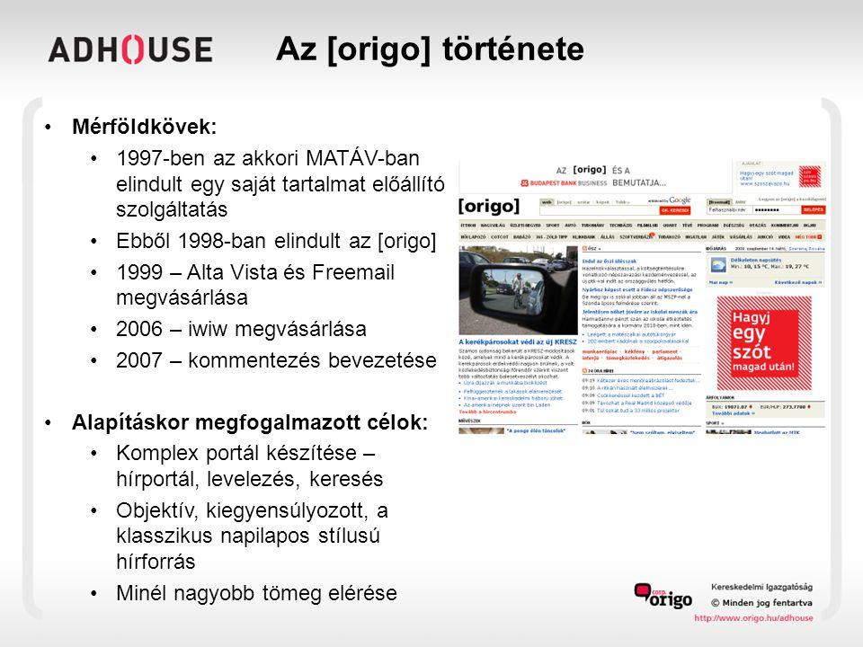 Az [origo] története •Mérföldkövek: •1997-ben az akkori MATÁV-ban elindult egy saját tartalmat előállító szolgáltatás •Ebből 1998-ban elindult az [origo] •1999 – Alta Vista és Freemail megvásárlása •2006 – iwiw megvásárlása •2007 – kommentezés bevezetése •Alapításkor megfogalmazott célok: •Komplex portál készítése – hírportál, levelezés, keresés •Objektív, kiegyensúlyozott, a klasszikus napilapos stílusú hírforrás •Minél nagyobb tömeg elérése
