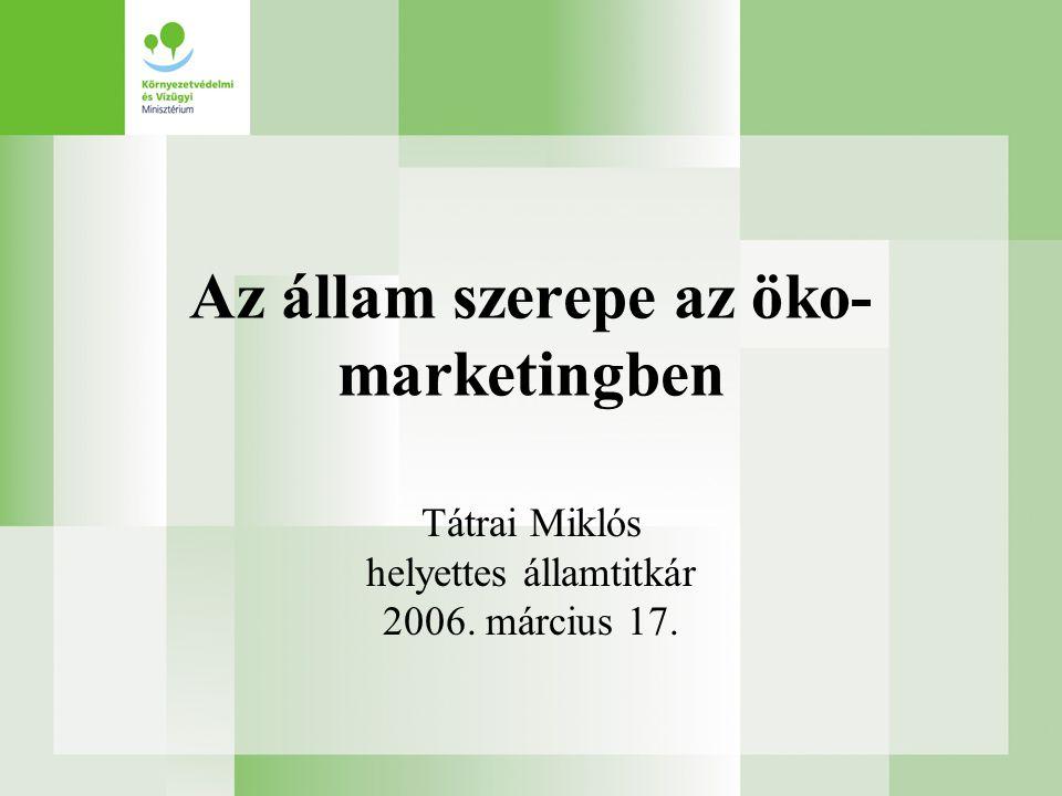 Az állam szerepe az öko- marketingben Tátrai Miklós helyettes államtitkár 2006. március 17.