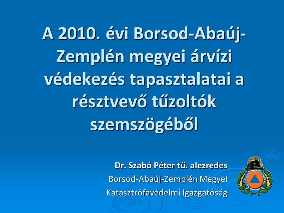 A 2010. évi Borsod-Abaúj- Zemplén megyei árvízi védekezés tapasztalatai a résztvevő tűzoltók szemszögéből Dr. Szabó Péter tű. alezredes Borsod-Abaúj-Z