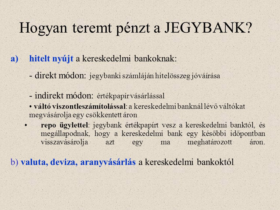 Hogyan teremt pénzt a JEGYBANK? a)hitelt nyújt a kereskedelmi bankoknak: - direkt módon: jegybanki számláján hitelösszeg jóváírása - indirekt módon: é