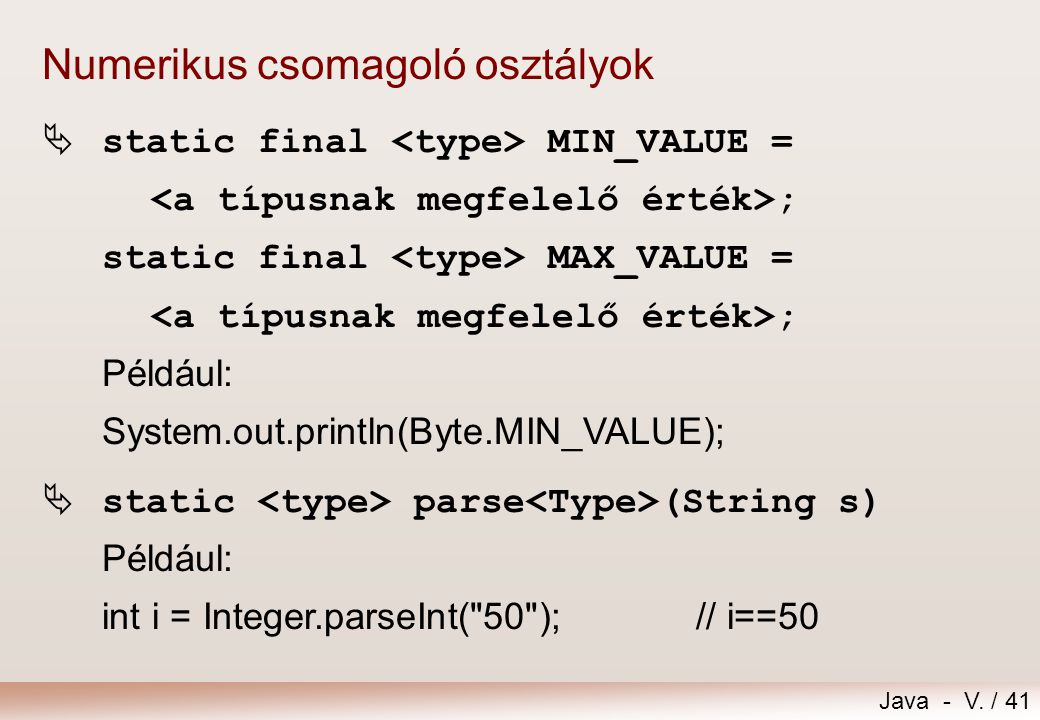 Java - V. / 41 Numerikus csomagoló osztályok  static final MIN_VALUE = ; static final MAX_VALUE = ; Például: System.out.println(Byte.MIN_VALUE);  st