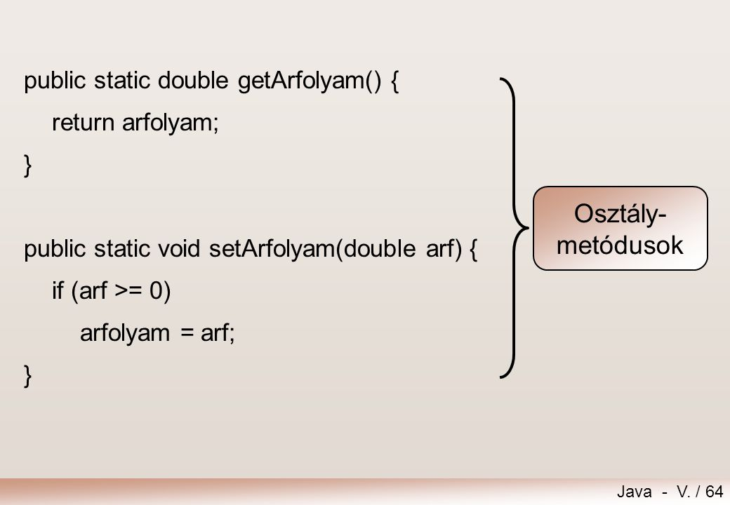 Java - V. / 64 public static double getArfolyam() { return arfolyam; } public static void setArfolyam(double arf) { if (arf >= 0) arfolyam = arf; } Os