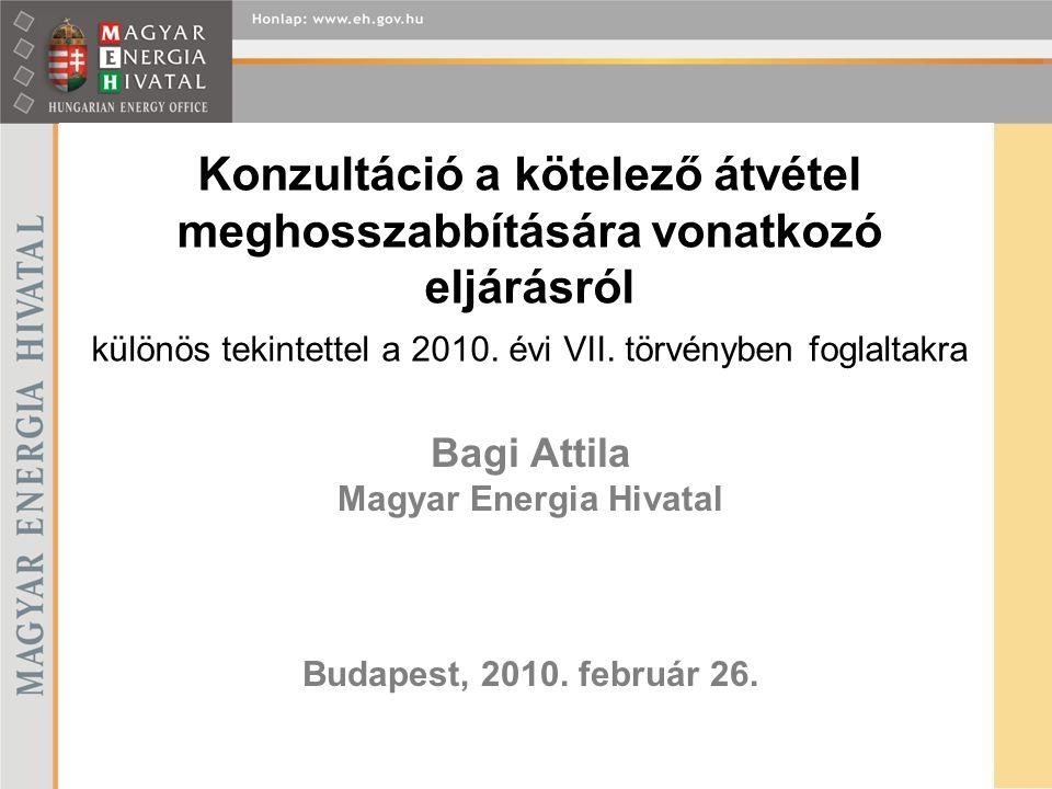 Bagi Attila Magyar Energia Hivatal Budapest, 2010. február 26. Konzultáció a kötelező átvétel meghosszabbítására vonatkozó eljárásról különös tekintet