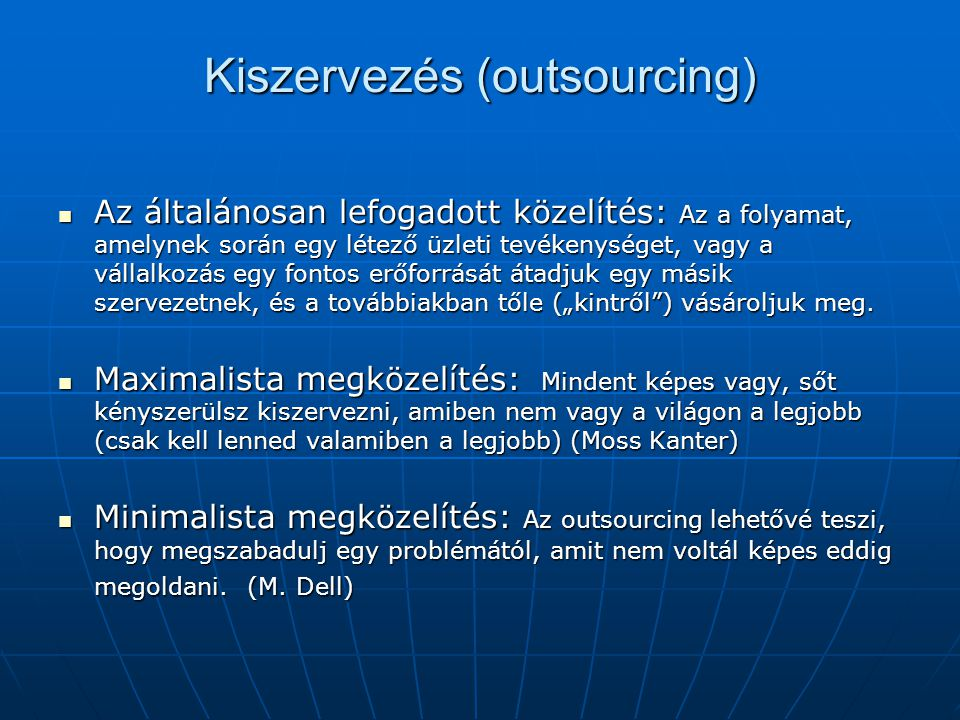 Kiszervezés (outsourcing)  Az általánosan lefogadott közelítés: Az a folyamat, amelynek során egy létező üzleti tevékenységet, vagy a vállalkozás egy