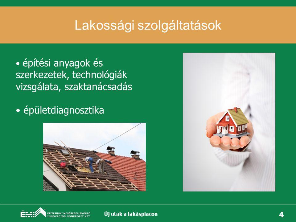 4 Lakossági szolgáltatások Új utak a lakáspiacon • építési anyagok és szerkezetek, technológiák vizsgálata, szaktanácsadás • épületdiagnosztika