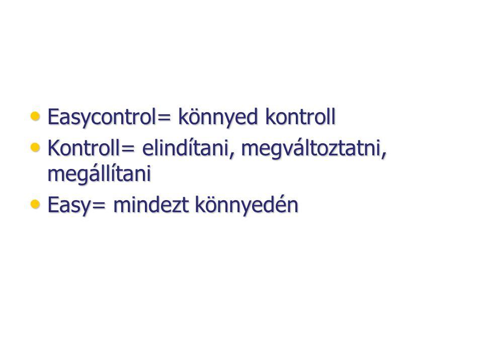 • Easycontrol= könnyed kontroll • Kontroll= elindítani, megváltoztatni, megállítani • Easy= mindezt könnyedén
