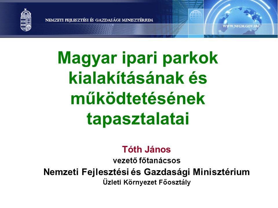 Magyar ipari parkok kialakításának és működtetésének tapasztalatai Tóth János vezető főtanácsos Nemzeti Fejlesztési és Gazdasági Minisztérium Üzleti Környezet Főosztály