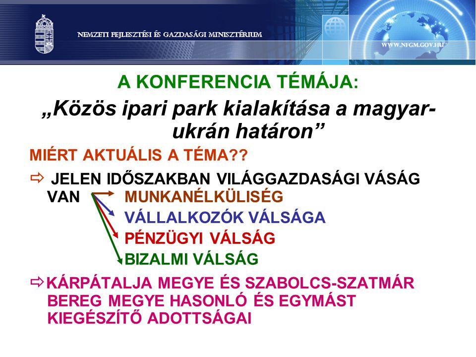 """A KONFERENCIA TÉMÁJA: """"Közös ipari park kialakítása a magyar- ukrán határon MIÉRT AKTUÁLIS A TÉMA ."""