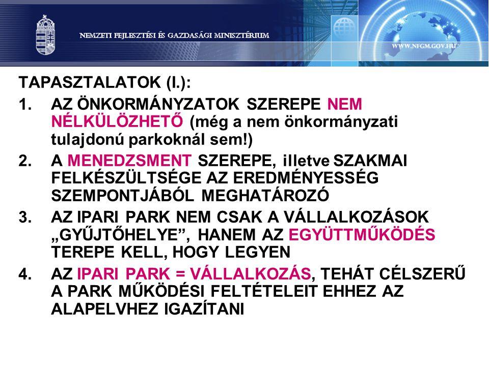 """TAPASZTALATOK (I.): 1.AZ ÖNKORMÁNYZATOK SZEREPE NEM NÉLKÜLÖZHETŐ (még a nem önkormányzati tulajdonú parkoknál sem!) 2.A MENEDZSMENT SZEREPE, illetve SZAKMAI FELKÉSZÜLTSÉGE AZ EREDMÉNYESSÉG SZEMPONTJÁBÓL MEGHATÁROZÓ 3.AZ IPARI PARK NEM CSAK A VÁLLALKOZÁSOK """"GYŰJTŐHELYE , HANEM AZ EGYÜTTMŰKÖDÉS TEREPE KELL, HOGY LEGYEN 4.AZ IPARI PARK = VÁLLALKOZÁS, TEHÁT CÉLSZERŰ A PARK MŰKÖDÉSI FELTÉTELEIT EHHEZ AZ ALAPELVHEZ IGAZÍTANI"""