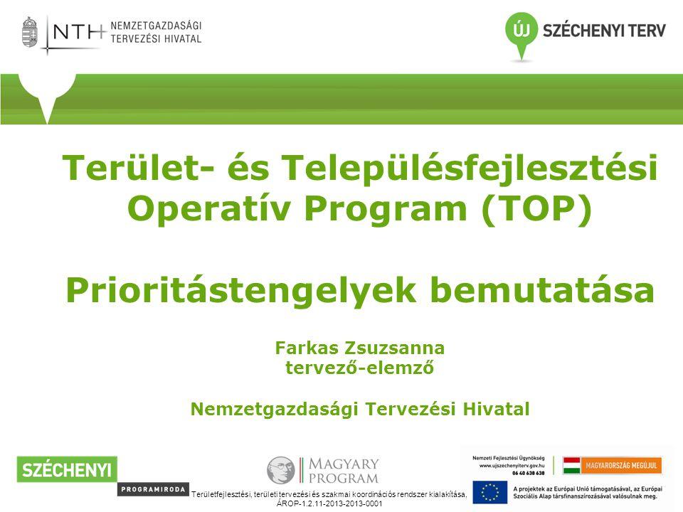 Terület- és Településfejlesztési Operatív Program (TOP) Prioritástengelyek bemutatása Farkas Zsuzsanna tervező-elemző Nemzetgazdasági Tervezési Hivatal Területfejlesztési, területi tervezési és szakmai koordinációs rendszer kialakítása, ÁROP-1.2.11-2013-2013-0001