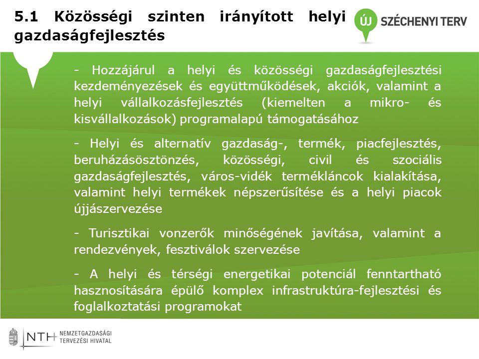 - Hozzájárul a helyi és közösségi gazdaságfejlesztési kezdeményezések és együttműködések, akciók, valamint a helyi vállalkozásfejlesztés (kiemelten a mikro- és kisvállalkozások) programalapú támogatásához - Helyi és alternatív gazdaság-, termék, piacfejlesztés, beruházásösztönzés, közösségi, civil és szociális gazdaságfejlesztés, város-vidék termékláncok kialakítása, valamint helyi termékek népszerűsítése és a helyi piacok újjászervezése - Turisztikai vonzerők minőségének javítása, valamint a rendezvények, fesztiválok szervezése - A helyi és térségi energetikai potenciál fenntartható hasznosítására épülő komplex infrastruktúra-fejlesztési és foglalkoztatási programokat 5.1 Közösségi szinten irányított helyi gazdaságfejlesztés