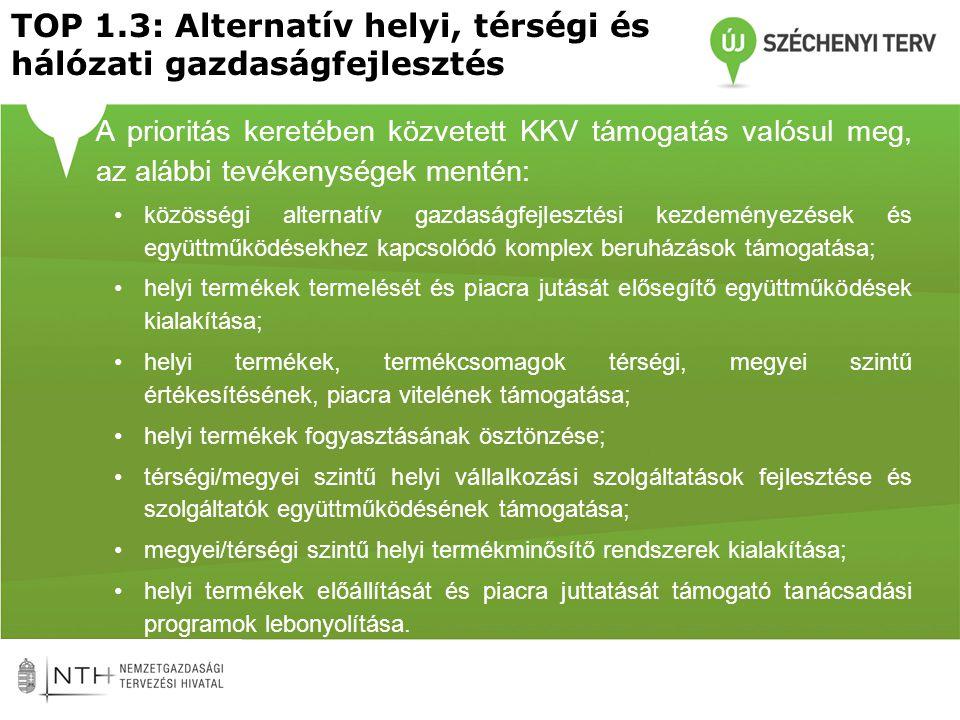 TOP 1.3: Alternatív helyi, térségi és hálózati gazdaságfejlesztés •A prioritás keretében közvetett KKV támogatás valósul meg, az alábbi tevékenységek mentén: •közösségi alternatív gazdaságfejlesztési kezdeményezések és együttműködésekhez kapcsolódó komplex beruházások támogatása; •helyi termékek termelését és piacra jutását elősegítő együttműködések kialakítása; •helyi termékek, termékcsomagok térségi, megyei szintű értékesítésének, piacra vitelének támogatása; •helyi termékek fogyasztásának ösztönzése; •térségi/megyei szintű helyi vállalkozási szolgáltatások fejlesztése és szolgáltatók együttműködésének támogatása; •megyei/térségi szintű helyi termékminősítő rendszerek kialakítása; •helyi termékek előállítását és piacra juttatását támogató tanácsadási programok lebonyolítása.