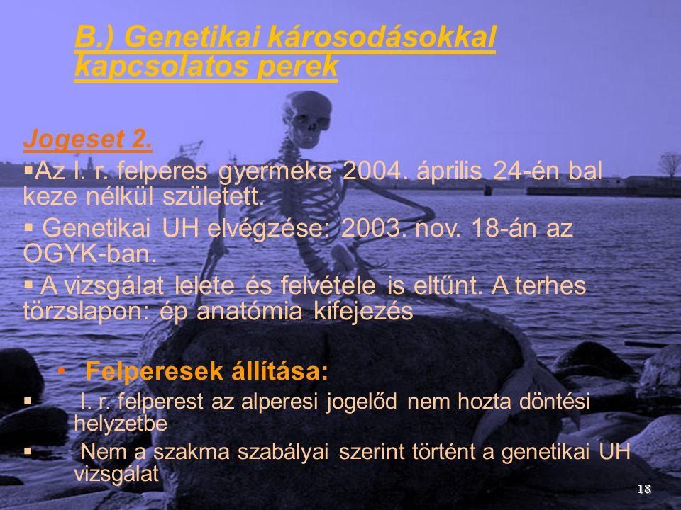 B.) Genetikai károsodásokkal kapcsolatos perek Jogeset 2.  Az I. r. felperes gyermeke 2004. április 24-én bal keze nélkül született.  Genetikai UH e