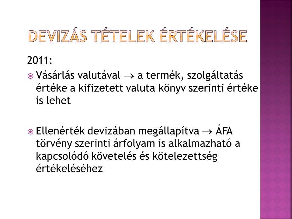 2011:  Vásárlás valutával  a termék, szolgáltatás értéke a kifizetett valuta könyv szerinti értéke is lehet  Ellenérték devizában megállapítva  ÁFA törvény szerinti árfolyam is alkalmazható a kapcsolódó követelés és kötelezettség értékeléséhez