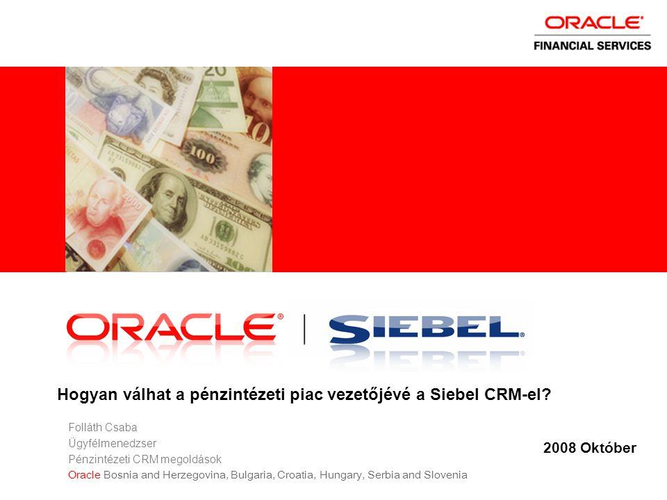 2008 Október Hogyan válhat a pénzintézeti piac vezetőjévé a Siebel CRM-el? Folláth Csaba Ügyfélmenedzser Pénzintézeti CRM megoldások Oracle Bosnia and